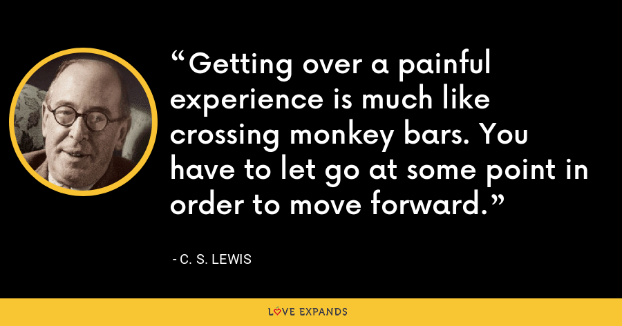 Getting over a painful experience is much like crossing monkey bars. You have to let go at some point in order to move forward. - C. S. Lewis