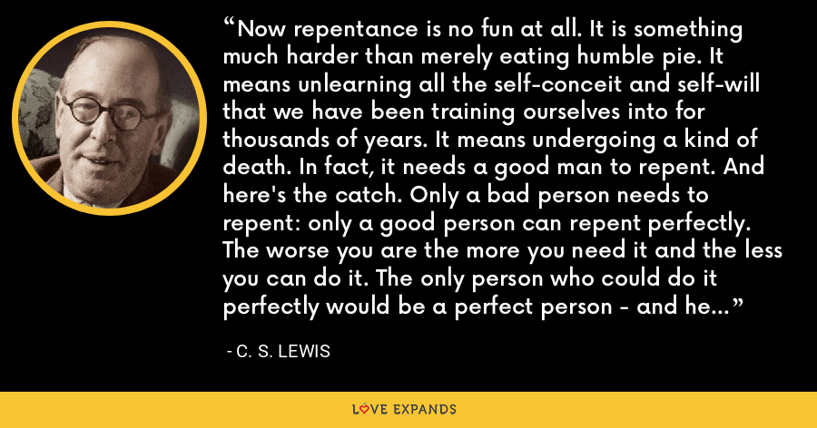 Now repentance is no fun at all. It is something much harder than merely eating humble pie. It means unlearning all the self-conceit and self-will that we have been training ourselves into for thousands of years. It means undergoing a kind of death. In fact, it needs a good man to repent. And here's the catch. Only a bad person needs to repent: only a good person can repent perfectly. The worse you are the more you need it and the less you can do it. The only person who could do it perfectly would be a perfect person - and he would not need it. - C. S. Lewis