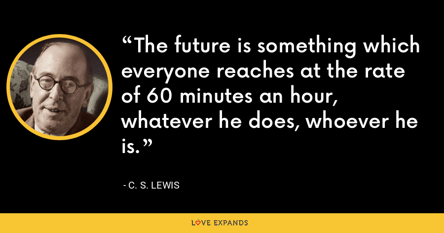 The future is something which everyone reaches at the rate of 60 minutes an hour, whatever he does, whoever he is. - C. S. Lewis
