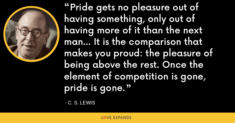 Pride gets no pleasure out of having something, only out of having more of it than the next man... It is the comparison that makes you proud: the pleasure of being above the rest. Once the element of competition is gone, pride is gone. - C. S. Lewis