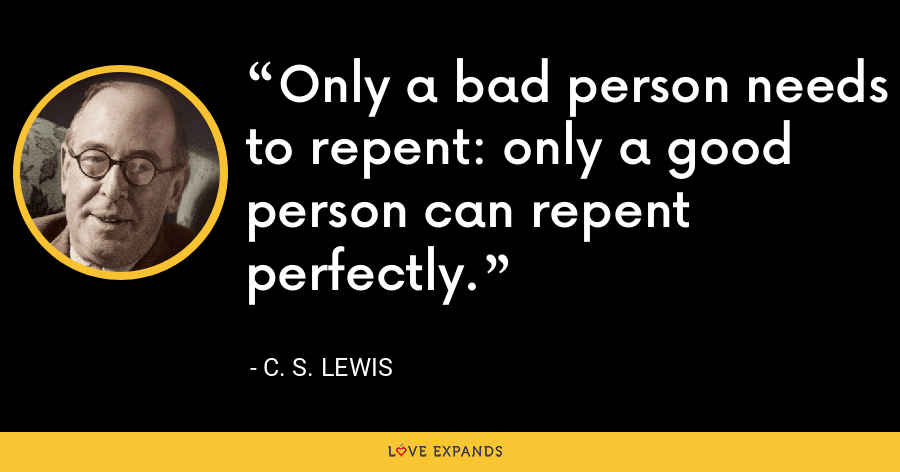 Only a bad person needs to repent: only a good person can repent perfectly. - C. S. Lewis