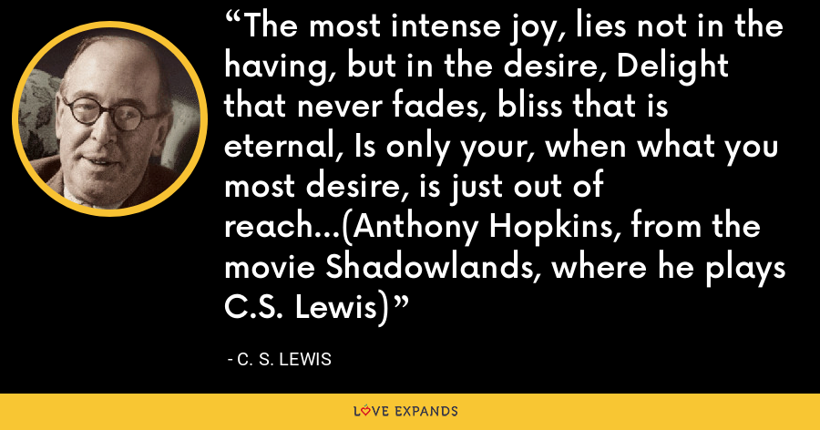 The most intense joy, lies not in the having, but in the desire, Delight that never fades, bliss that is eternal, Is only your, when what you most desire, is just out of reach...Anthony Hopkins, from the movie Shadowlands, where he plays C.S. Lewis - C. S. Lewis
