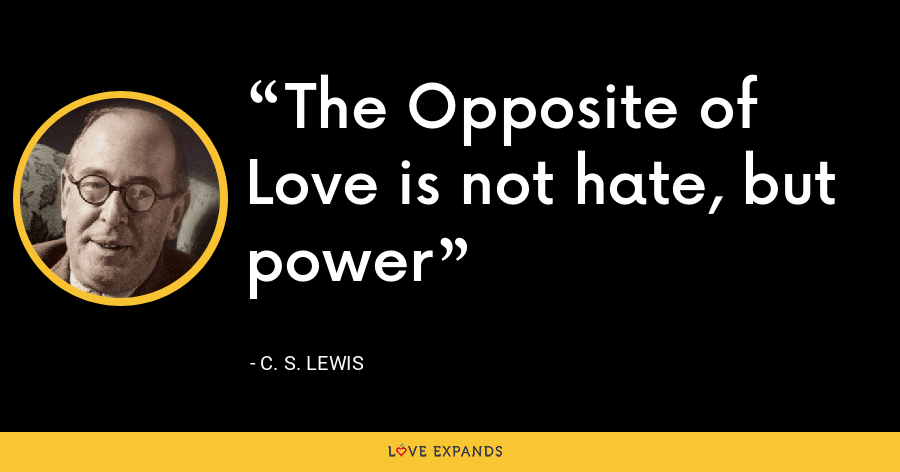 The Opposite of Love is not hate, but power - C. S. Lewis