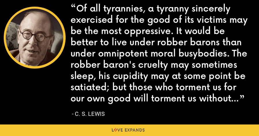 Of all tyrannies, a tyranny sincerely exercised for the good of its victims may be the most oppressive. It would be better to live under robber barons than under omnipotent moral busybodies. The robber baron's cruelty may sometimes sleep, his cupidity may at some point be satiated; but those who torment us for our own good will torment us without end for they do so with the approval of their own conscience. - C. S. Lewis