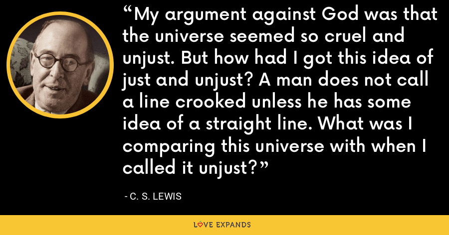 My argument against God was that the universe seemed so cruel and unjust. But how had I got this idea of just and unjust? A man does not call a line crooked unless he has some idea of a straight line. What was I comparing this universe with when I called it unjust? - C. S. Lewis