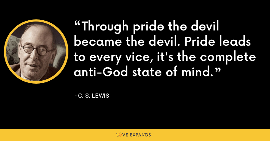 Through pride the devil became the devil. Pride leads to every vice, it's the complete anti-God state of mind. - C. S. Lewis