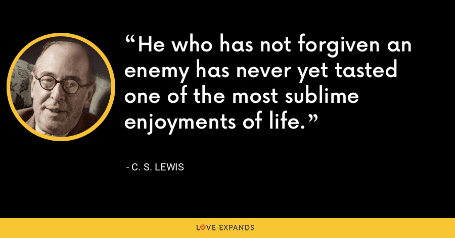 He who has not forgiven an enemy has never yet tasted one of the most sublime enjoyments of life. - C. S. Lewis