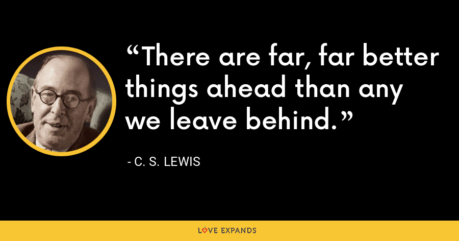 There are far, far better things ahead than any we leave behind. - C. S. Lewis
