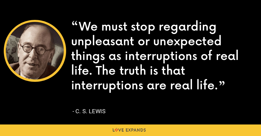 We must stop regarding unpleasant or unexpected things as interruptions of real life. The truth is that interruptions are real life. - C. S. Lewis