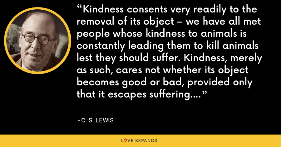 Kindness consents very readily to the removal of its object – we have all met people whose kindness to animals is constantly leading them to kill animals lest they should suffer. Kindness, merely as such, cares not whether its object becomes good or bad, provided only that it escapes suffering. - C. S. Lewis