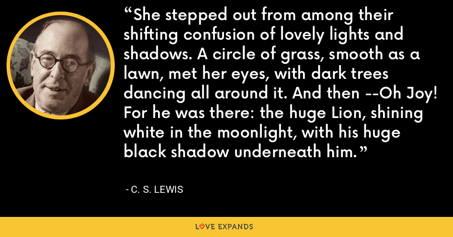 She stepped out from among their shifting confusion of lovely lights and shadows. A circle of grass, smooth as a lawn, met her eyes, with dark trees dancing all around it. And then --Oh Joy! For he was there: the huge Lion, shining white in the moonlight, with his huge black shadow underneath him. - C. S. Lewis
