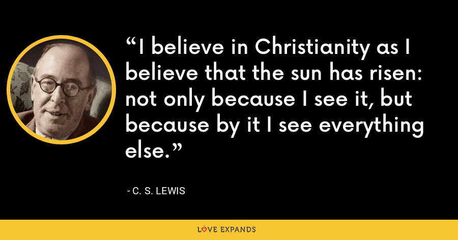 I believe in Christianity as I believe that the sun has risen: not only because I see it, but because by it I see everything else. - C. S. Lewis