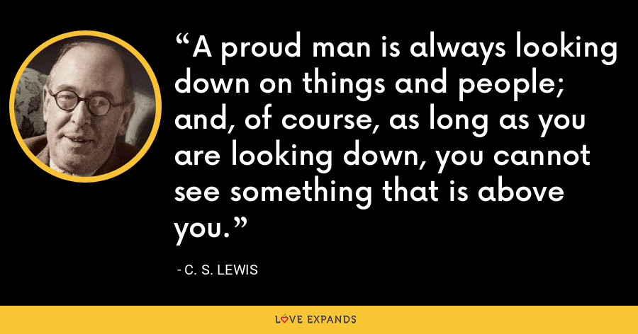 A proud man is always looking down on things and people; and, of course, as long as you are looking down, you cannot see something that is above you. - C. S. Lewis