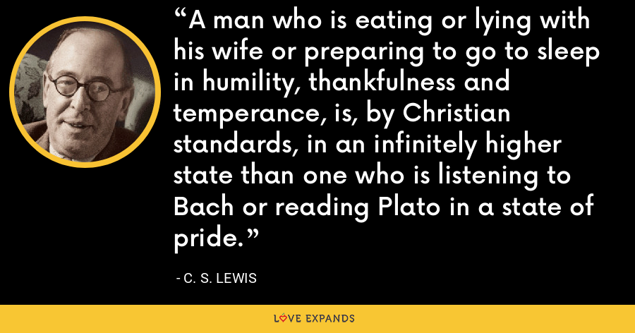 A man who is eating or lying with his wife or preparing to go to sleep in humility, thankfulness and temperance, is, by Christian standards, in an infinitely higher state than one who is listening to Bach or reading Plato in a state of pride. - C. S. Lewis