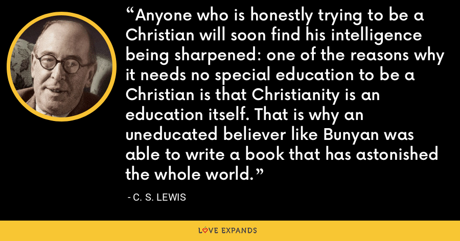 Anyone who is honestly trying to be a Christian will soon find his intelligence being sharpened: one of the reasons why it needs no special education to be a Christian is that Christianity is an education itself. That is why an uneducated believer like Bunyan was able to write a book that has astonished the whole world. - C. S. Lewis