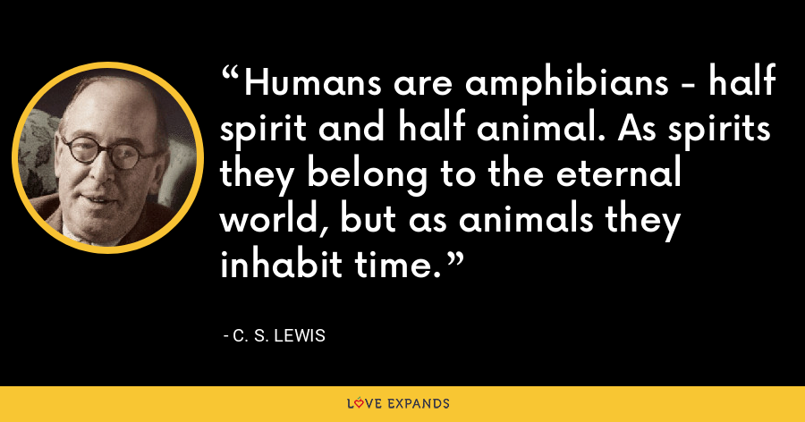Humans are amphibians - half spirit and half animal. As spirits they belong to the eternal world, but as animals they inhabit time. - C. S. Lewis