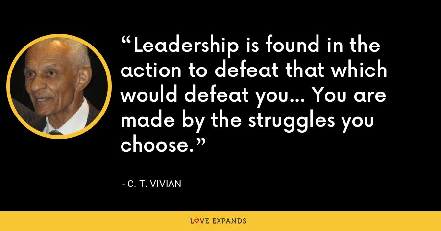Leadership is found in the action to defeat that which would defeat you… You are made by the struggles you choose. - C. T. Vivian