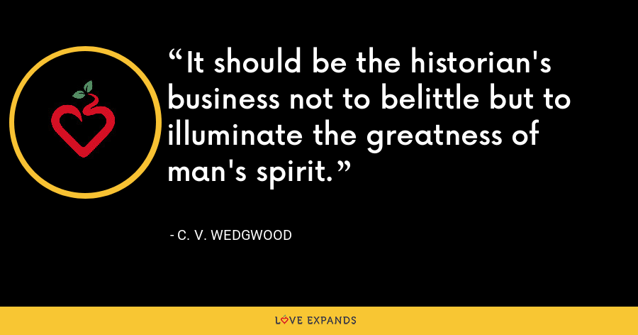 It should be the historian's business not to belittle but to illuminate the greatness of man's spirit. - C. V. Wedgwood