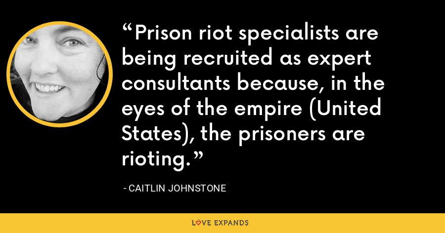 Prison riot specialists are being recruited as expert consultants because, in the eyes of the empire (United States), the prisoners are rioting. - Caitlin Johnstone