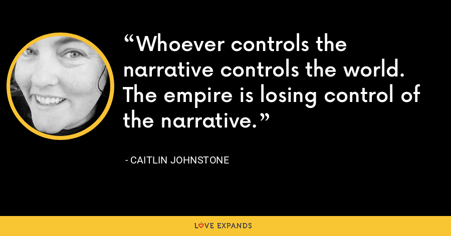 Whoever controls the narrative controls the world. The empire is losing control of the narrative. - Caitlin Johnstone