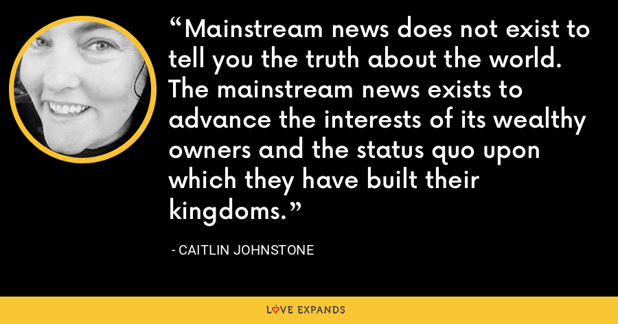 Mainstream news does not exist to tell you the truth about the world. The mainstream news exists to advance the interests of its wealthy owners and the status quo upon which they have built their kingdoms. - Caitlin Johnstone