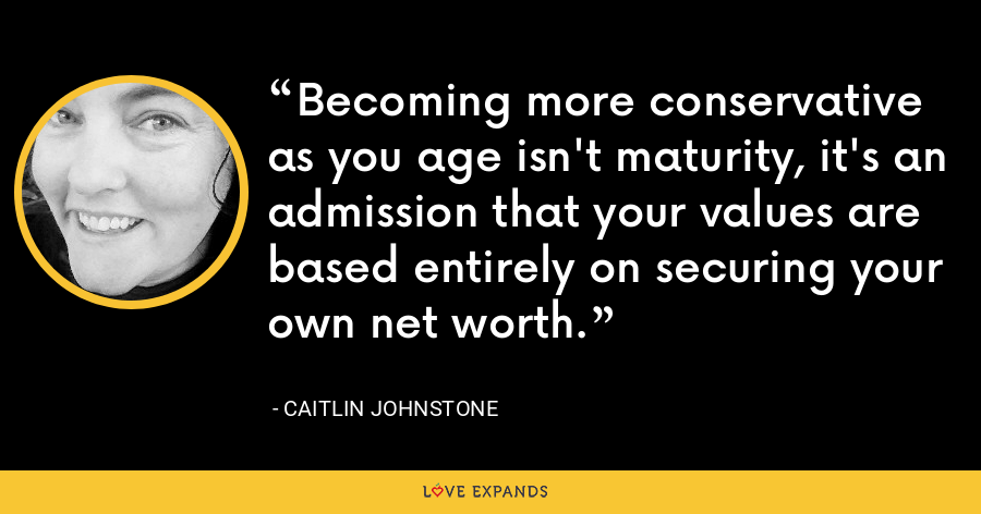 Becoming more conservative as you age isn't maturity, it's an admission that your values are based entirely on securing your own net worth. - Caitlin Johnstone