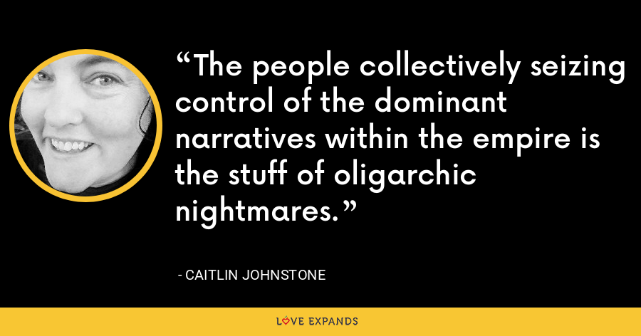 The people collectively seizing control of the dominant narratives within the empire is the stuff of oligarchic nightmares. - Caitlin Johnstone