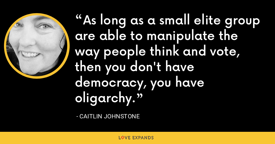 As long as a small elite group are able to manipulate the way people think and vote, then you don't have democracy, you have oligarchy. - Caitlin Johnstone