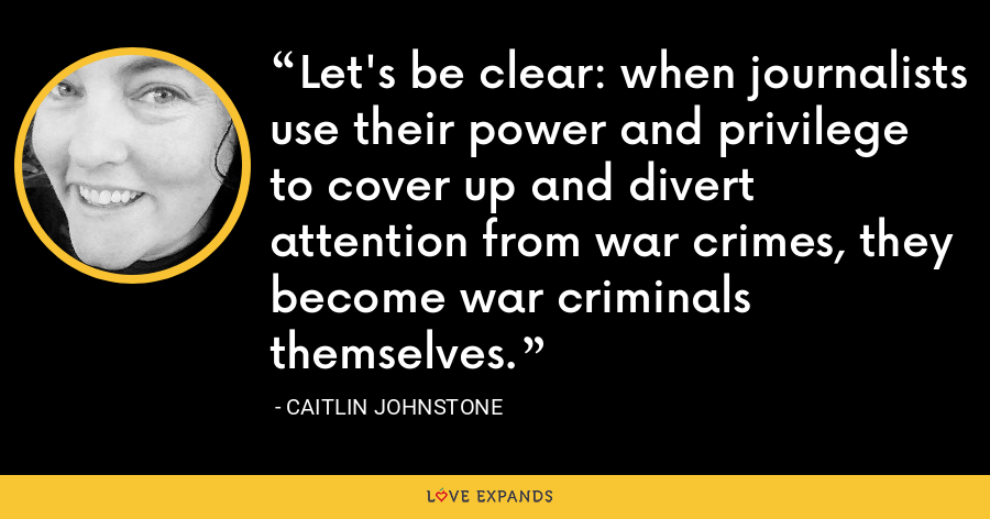 Let's be clear: when journalists use their power and privilege to cover up and divert attention from war crimes, they become war criminals themselves. - Caitlin Johnstone