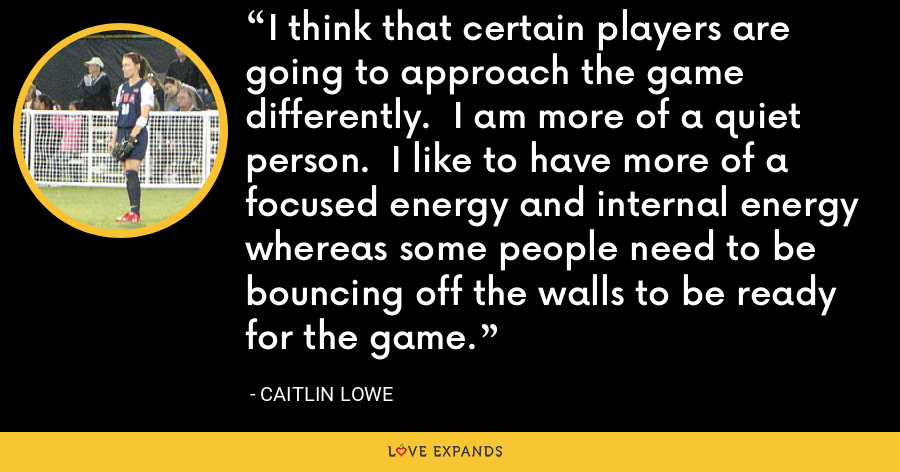I think that certain players are going to approach the game differently.  I am more of a quiet person.  I like to have more of a focused energy and internal energy whereas some people need to be bouncing off the walls to be ready for the game. - Caitlin Lowe