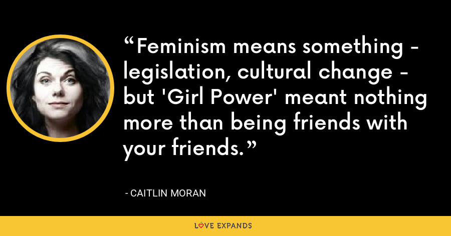 Feminism means something - legislation, cultural change - but 'Girl Power' meant nothing more than being friends with your friends. - Caitlin Moran