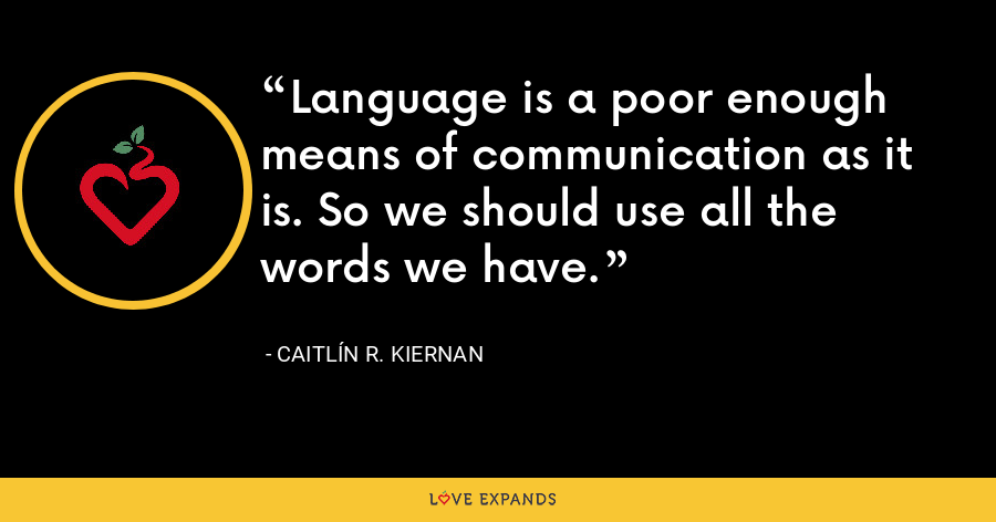 Language is a poor enough means of communication as it is. So we should use all the words we have. - Caitlín R. Kiernan
