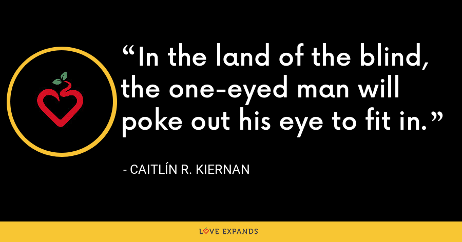 In the land of the blind, the one-eyed man will poke out his eye to fit in. - Caitlín R. Kiernan