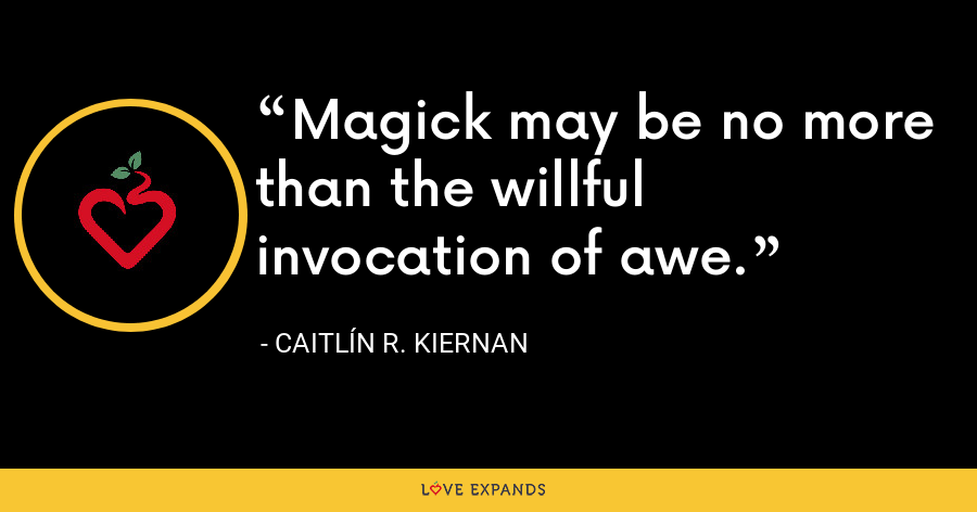 Magick may be no more than the willful invocation of awe. - Caitlín R. Kiernan