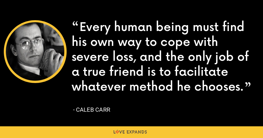 Every human being must find his own way to cope with severe loss, and the only job of a true friend is to facilitate whatever method he chooses. - Caleb Carr