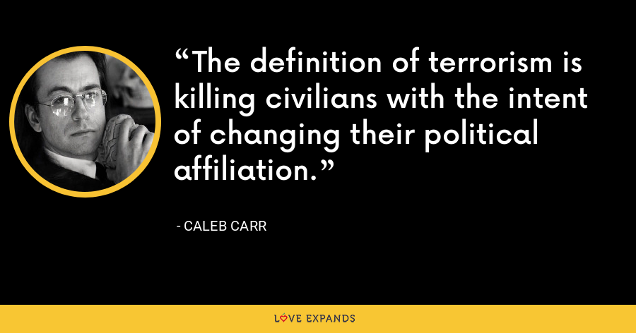 The definition of terrorism is killing civilians with the intent of changing their political affiliation. - Caleb Carr