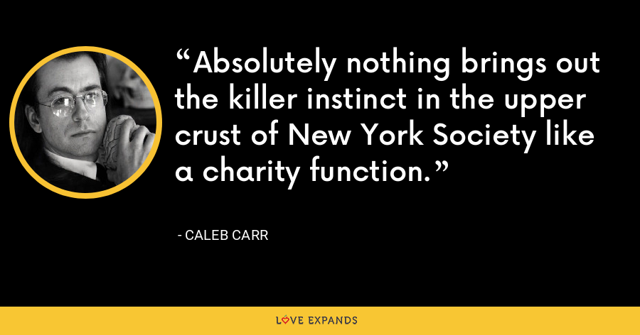 Absolutely nothing brings out the killer instinct in the upper crust of New York Society like a charity function. - Caleb Carr
