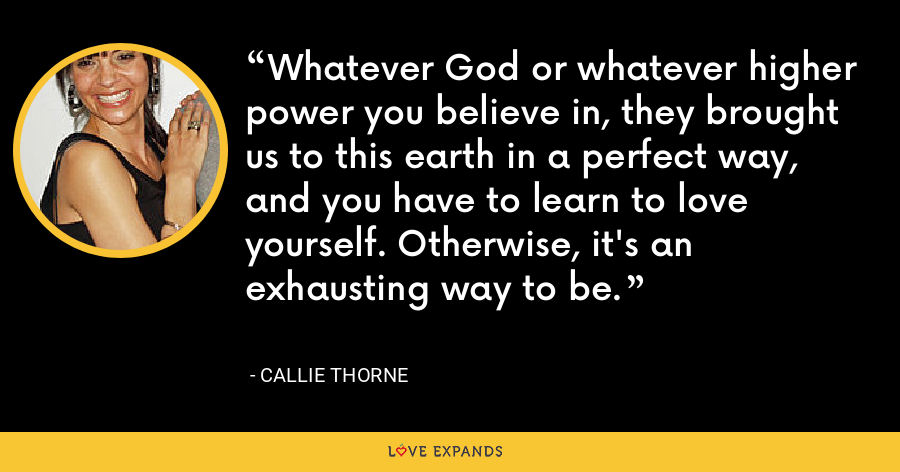 Whatever God or whatever higher power you believe in, they brought us to this earth in a perfect way, and you have to learn to love yourself. Otherwise, it's an exhausting way to be. - Callie Thorne