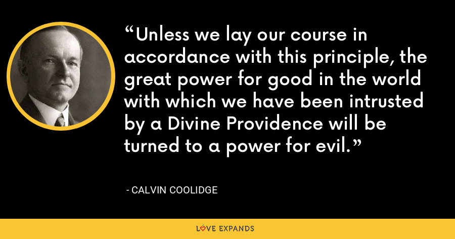Unless we lay our course in accordance with this principle, the great power for good in the world with which we have been intrusted by a Divine Providence will be turned to a power for evil. - Calvin Coolidge