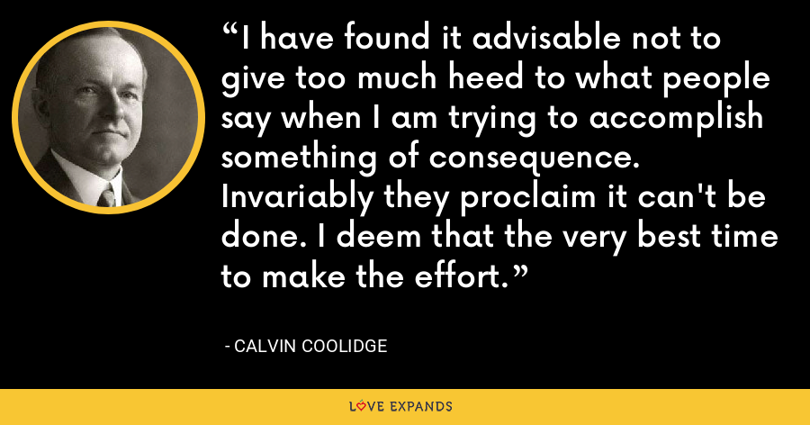I have found it advisable not to give too much heed to what people say when I am trying to accomplish something of consequence. Invariably they proclaim it can't be done. I deem that the very best time to make the effort. - Calvin Coolidge