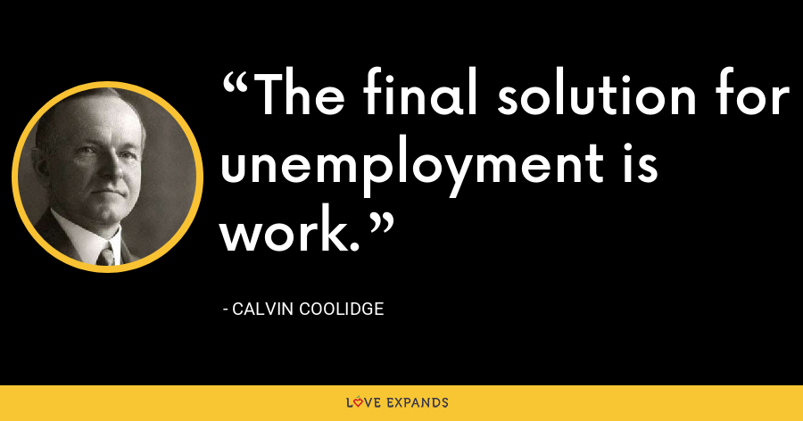 The final solution for unemployment is work. - Calvin Coolidge