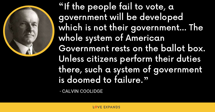 If the people fail to vote, a government will be developed which is not their government... The whole system of American Government rests on the ballot box. Unless citizens perform their duties there, such a system of government is doomed to failure. - Calvin Coolidge