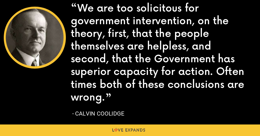 We are too solicitous for government intervention, on the theory, first, that the people themselves are helpless, and second, that the Government has superior capacity for action. Often times both of these conclusions are wrong. - Calvin Coolidge