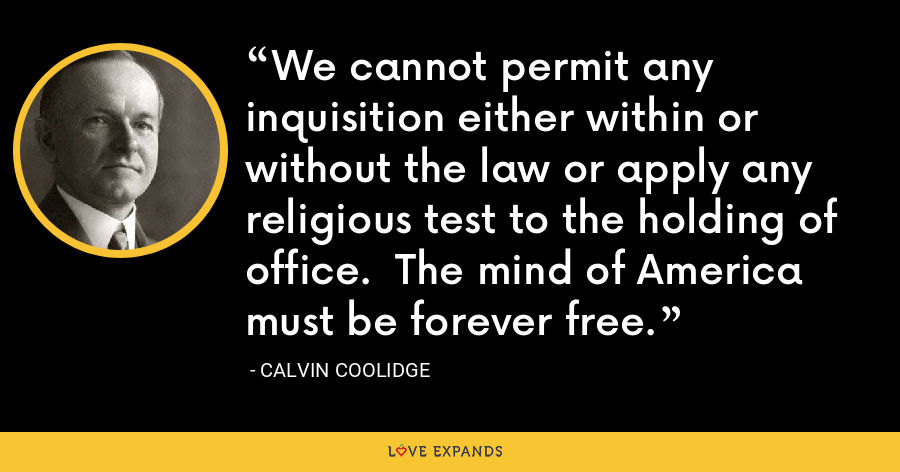 We cannot permit any inquisition either within or without the law or apply any religious test to the holding of office.  The mind of America must be forever free. - Calvin Coolidge