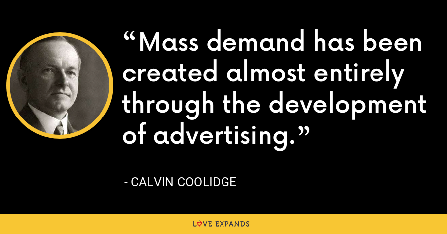 Mass demand has been created almost entirely through the development of advertising. - Calvin Coolidge