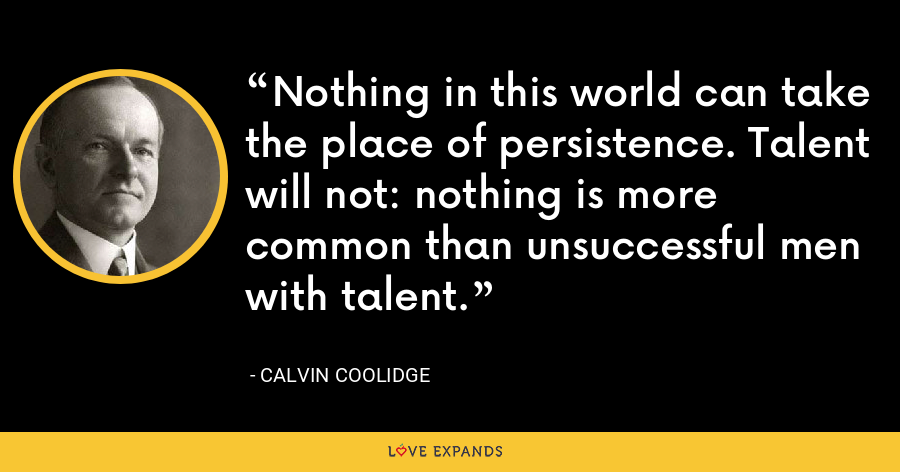 Nothing in this world can take the place of persistence. Talent will not: nothing is more common than unsuccessful men with talent. - Calvin Coolidge