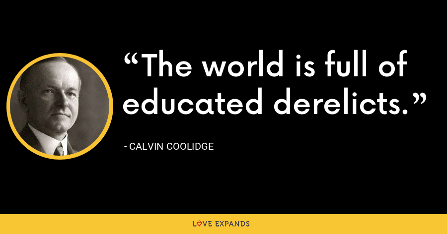 The world is full of educated derelicts. - Calvin Coolidge