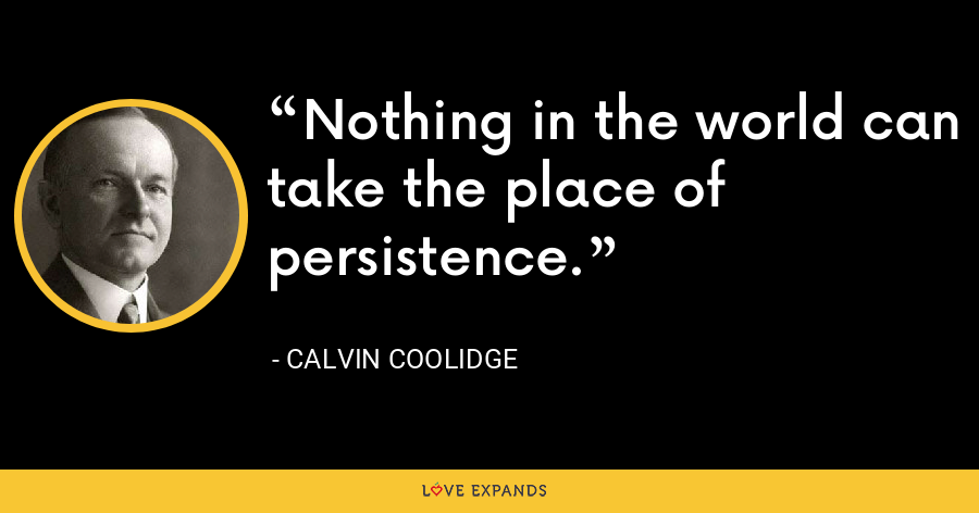 Nothing in the world can take the place of persistence. - Calvin Coolidge