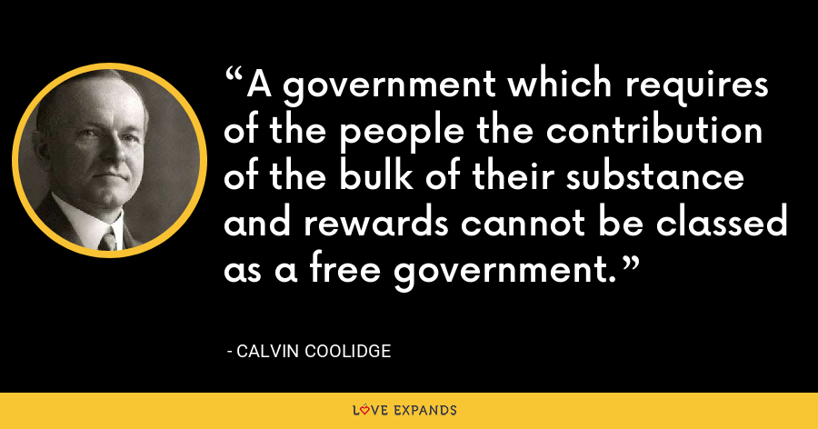 A government which requires of the people the contribution of the bulk of their substance and rewards cannot be classed as a free government. - Calvin Coolidge
