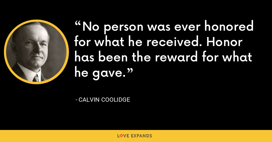 No person was ever honored for what he received. Honor has been the reward for what he gave. - Calvin Coolidge